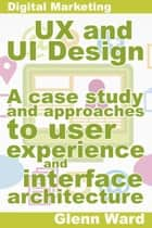 UX and UI Design, A Case Study On Approaches To User Experience And Interface Architecture eBook by Glenn Ward