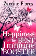 Happiness is the Best Immune Booster ebook by Zarrine Flores