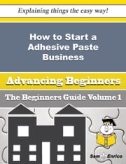 How to Start a Adhesive Paste Business (Beginners Guide) - How to Start a Adhesive Paste Business (Beginners Guide) ebook by Hannelore Almond