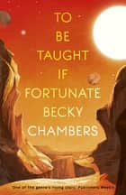 To Be Taught, If Fortunate - A Novella ebook by Becky Chambers