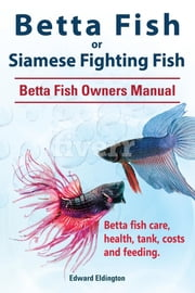 Betta Fish or Siamese Fighting Fish. Betta Fish Owners Manual. Betta fish care, health, tank, costs and feeding. ebook by Edward Eldington