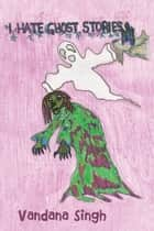 I Hate Ghost Stories - (Never ever any ghosties for me) ebook by Vandana Singh