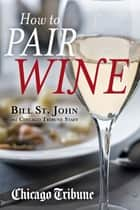 How to Pair Wine - An Expert's Guide, Featuring Recipes, Tips and Insights for Home Dining ebook by Bill St. John, Chicago Tribune Staff