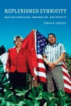 Replenished Ethnicity - Mexican Americans, Immigration, and Identity ebook by Tomas Jimenez