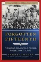 Forgotten Fifteenth - The Daring Airmen Who Crippled Hitler's War Machine ebook by Barrett Tillman