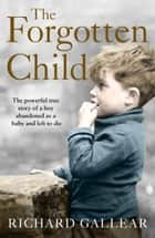 The Forgotten Child: The powerful true story of a boy abandoned as a baby and left to die ebook by Richard Gallear