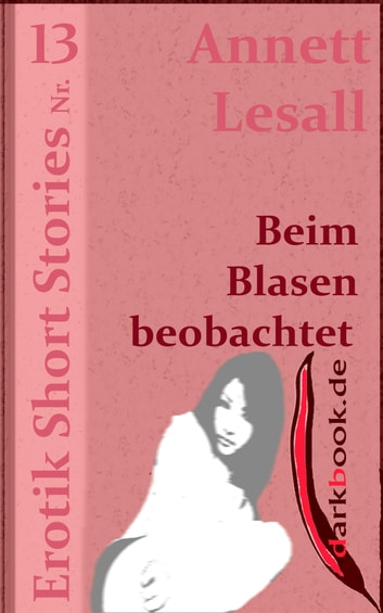 Beim Blasen beobachtet - Erotik Short Stories Nr. 13 ebook by Annett Lesall