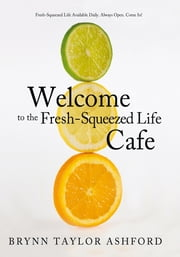 Welcome to the Fresh-Squeezed Life Cafe - Fresh-Squeezed Life Available Daily. Always Open. Come In! ebook by Brynn Taylor Ashford