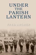 Under The Parish Lantern ebook by Fred Archer