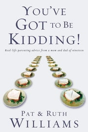 You've Got to Be Kidding! - Real-life parenting advise from a mom and dad of nineteen ebook by Pat Williams,Ruth Williams