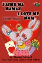J'aime Ma Maman I Love My Mom: French English Bilingual Edition - French English Bilingual Collection ebook by Shelley Admont, S.A. Publishing