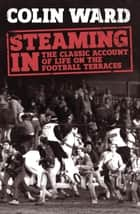 Steaming In - The Classic Account of Life on the Football Terraces 電子書籍 by Colin Ward