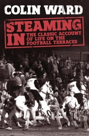 Steaming In - The Classic Account of Life on the Football Terraces ebook by Colin Ward