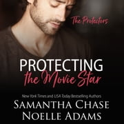 Protecting the Movie Star - The Protectors, Book 4 audiobook by Samantha Chase, Noelle Adams