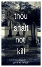 Thou Shalt Not Kill: A Christian Horror Story ebook by John Wilkerson