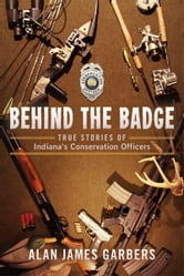 Behind The Badge: True Stories of Indiana's Conservation Officers ebook by Alan James Garbers