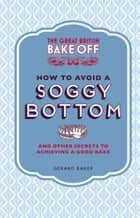 The Great British Bake Off: How to Avoid a Soggy Bottom and Other Secrets to Achieving a Good Bake ebook by