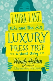 Laura Lake and the Luxury Press Trip - A laugh-out-loud short story ebook by Wendy Holden