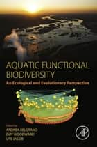 Aquatic Functional Biodiversity - An Ecological and Evolutionary Perspective ebook by Andrea Belgrano, Guy Woodward, Ute Jacob