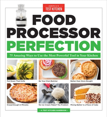 Food Processor Perfection - 75 Amazing Ways to Use the Most Powerful Tool in Your Kitchen ebook by America's Test Kitchen
