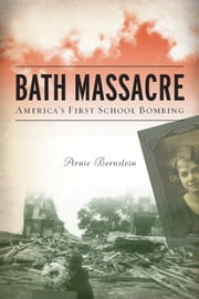 Bath Massacre - America's First School Bombing ebook by Arnie Bernstein