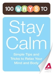 100 Ways to Stay Calm: Simple Tips and Tricks to Relax Your Mind and Body - Simple Tips and Tricks to Relax Your Mind and Body ebook by Editors of Adams Media