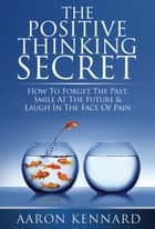 The Positive Thinking Secret ebook by Aaron Kennard