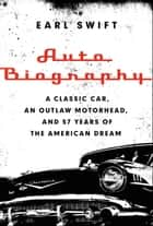 Auto Biography - A Classic Car, an Outlaw Motorhead, and 57 Years of the American Dream ebook by Earl Swift