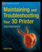 Maintaining and Troubleshooting Your 3D Printer ebook by Charles Bell