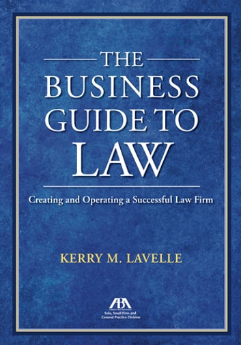 The Business Guide to Law - Creating and Operating a Successful Law Firm ebook by Kerry M. Lavelle