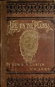 My Life On The Plains Or Personal Experiences With Indians ebook by General G. A. Custer