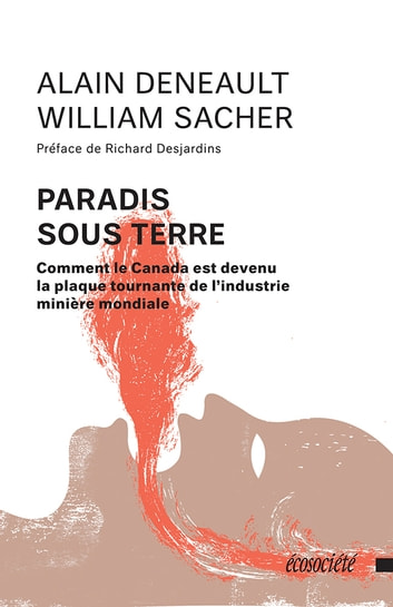 Paradis sous terre - Comment le Canada est devenu la plaque tournante de l'industrie minière mondiale ebook by Alain Deneault,William Sacher,Richard Desjardins