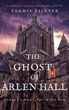 The Ghost of Arlen Hall - A Haunted Tale of Misguided Love ebook by