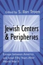 Jewish Centers and Peripheries - Europe Between America and Israel Fifty Years After World War II ebook by S. Troen
