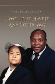 I Wouldn't Have It Any Other Way ebook by Samuel Myers Sr.