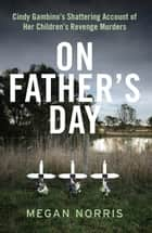 On Father's Day: Cindy Gambino's Shattering Account of Her Children's Revenge Murders ebook by Megan Norris