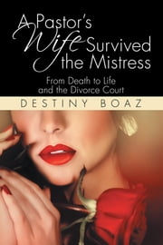 A Pastors Wife Survived the Mistress - From Death to Life and the Divorce Court ebook by Destiny Boaz