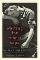 Waiting for Robert Capa - A Novel ebook by Susana Fortes, Adriana V. Lopez