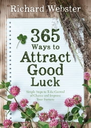 365 Ways to Attract Good Luck - Simple Steps to Take Control of Chance and Improve Your Future ebook by Richard Webster