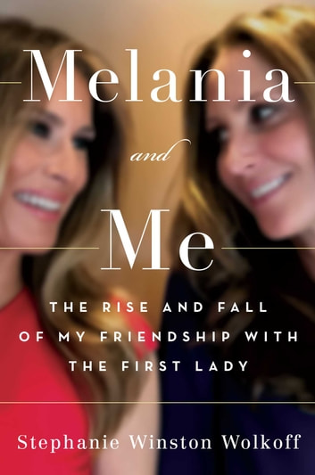 Melania and Me - The Rise and Fall of My Friendship with the First Lady ebook by Stephanie Winston Wolkoff