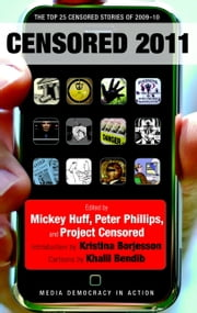Censored 2011 - The Top 25 Censored Stories of 2009-10 ebook by Mickey Huff,Project Censored,Peter Phillips,Kristina Borjesson,Khalil Bendib