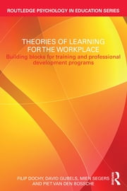 Theories of Learning for the Workplace - Building blocks for training and professional development programs ebook by Filip Dochy,David Gijbels,Mien Segers,Piet Van den Bossche