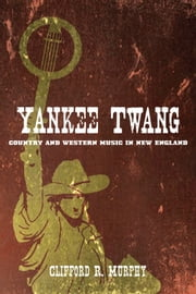 Yankee Twang - Country and Western Music in New England ebook by Clifford R. Murphy
