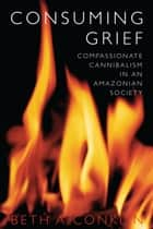 Consuming Grief - Compassionate Cannibalism in an Amazonian Society ebook by Beth A. Conklin