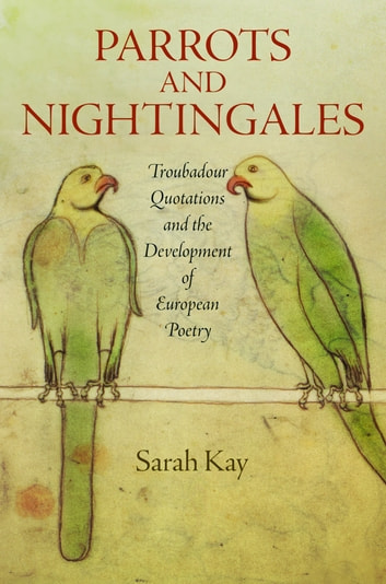 Parrots and Nightingales - Troubadour Quotations and the Development of European Poetry ebook by Sarah Kay