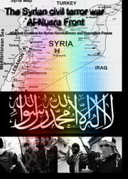 The Syrian civil terror war - Al-Nusra Front - National Coalition for Syrian Revolutionary and Opposition Forces ebook by Heinz Duthel