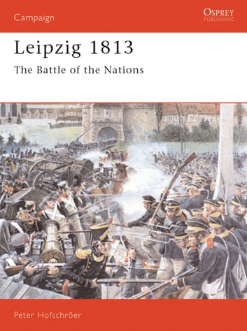 Leipzig 1813 - The Battle of the Nations ebook by Peter Hofschröer,Peter Hofschršer