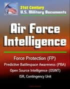 21st Century U.S. Military Documents: Air Force Intelligence - Force Protection (FP), Predictive Battlespace Awareness (PBA), Open Source Intelligence (OSINT), ISR, Contingency Unit ebook by Progressive Management