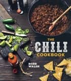 The Chili Cookbook - A History of the One-Pot Classic, with Cook-off Worthy Recipes from Three-Beanto Four-Alarm and Con Carne to Vegetarian ebook by Robb Walsh