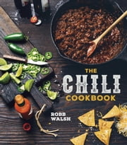 The Chili Cookbook - A History of the One-Pot Classic, with Cook-off Worthy Recipes from Three-Bean to Four-Alarm and Con Carne to Vegetarian ebook by Robb Walsh